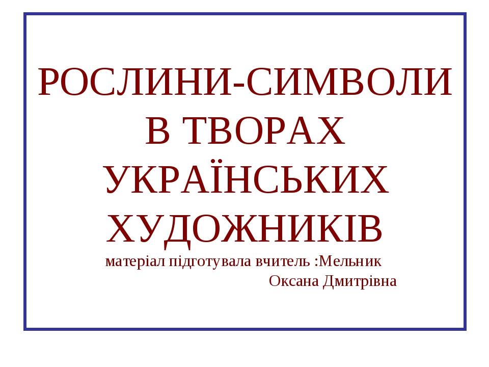 РОСЛИНИ-СИМВОЛИ В ТВОРАХ УКРАЇНСЬКИХ ХУДОЖНИКІВ матеріал підготувала вчитель...