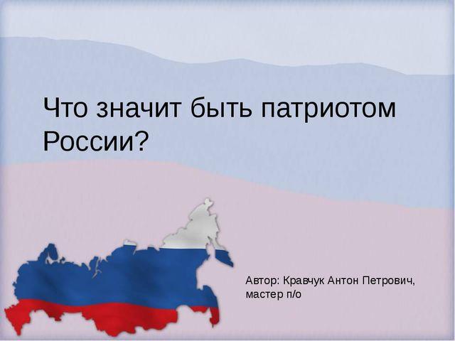 Что значит быть патриотом России? Автор: Кравчук Антон Петрович, мастер п/о