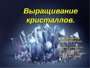 Выращивание кристаллов. Работу выполнила Данишевская Елена ученица 3 класса