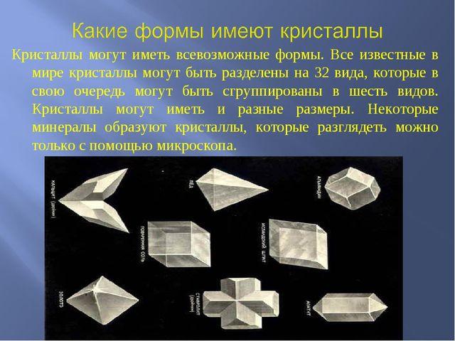 Кристаллы могут иметь всевозможные формы. Все известные в мире кристаллы могу...