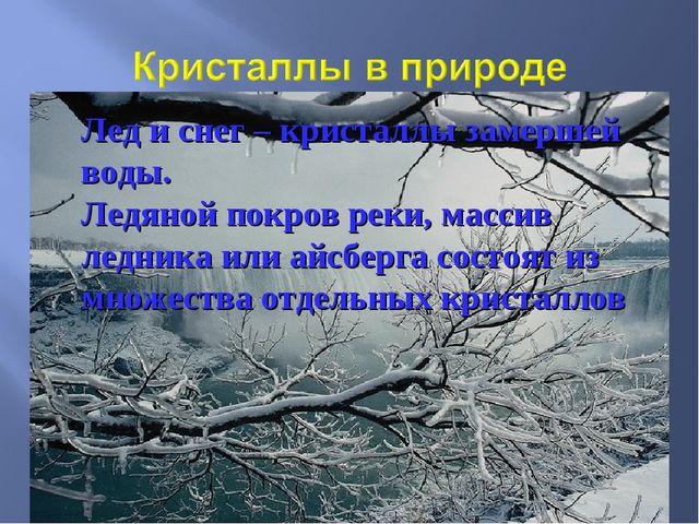 Лед и снег – кристаллы замершей воды. Ледяной покров реки, массив ледника или...