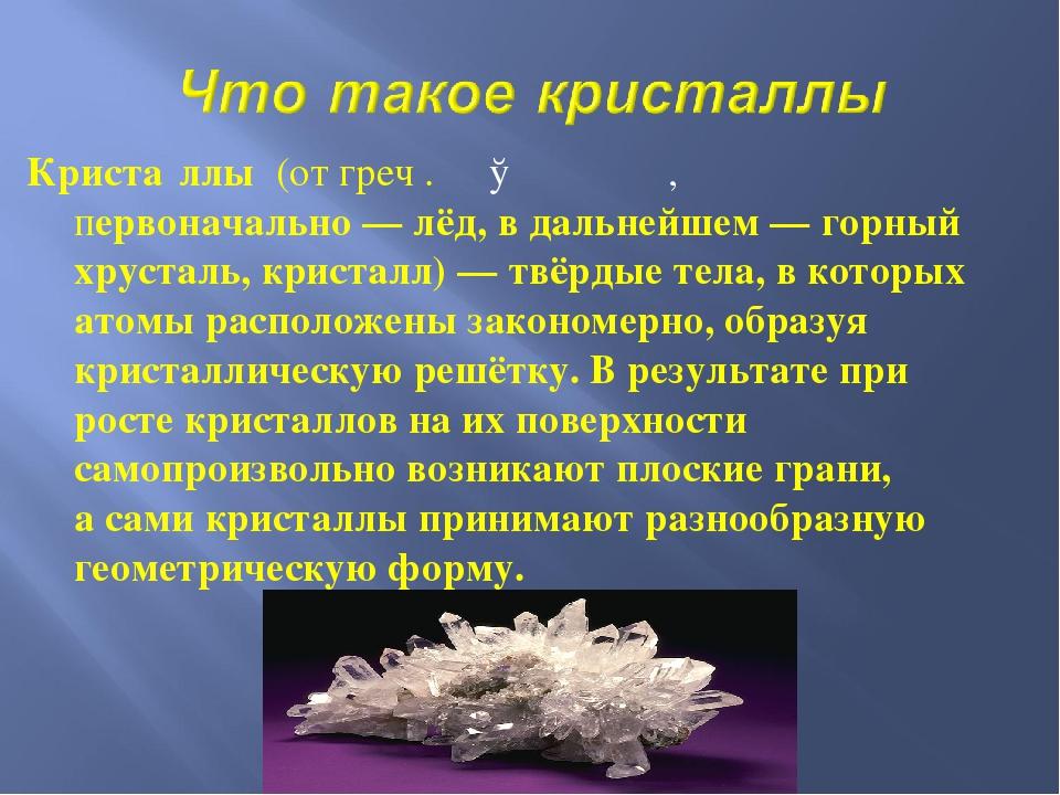 Криста́ллы (от греч . κρύσταλλος, первоначально— лёд, в дальнейшем— горный...