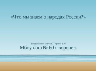 «Что мы знаем о народах России?» Подготовила учитель Тюрина Т.ю Мбоу сош № 60