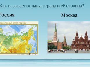 Как называется наша страна и её столица? Россия Москва