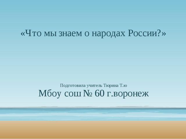 «Что мы знаем о народах России?» Подготовила учитель Тюрина Т.ю Мбоу сош № 60...