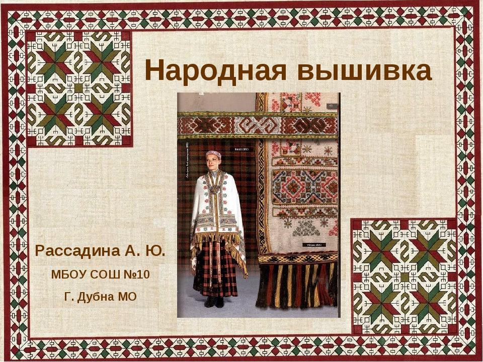 Народная вышивка Рассадина А. Ю. МБОУ СОШ №10 Г. Дубна МО