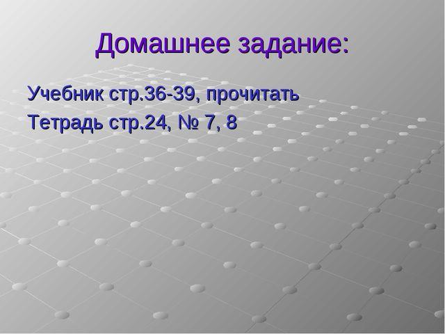 Домашнее задание: Учебник стр.36-39, прочитать Тетрадь стр.24, № 7, 8
