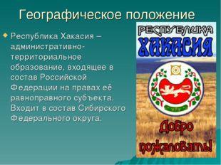 Географическое положение Республика Хакасия – административно-территориальное