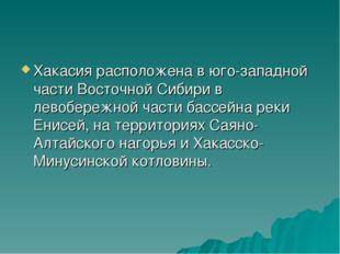 Хакасия расположена в юго-западной части Восточной Сибири в левобережной част