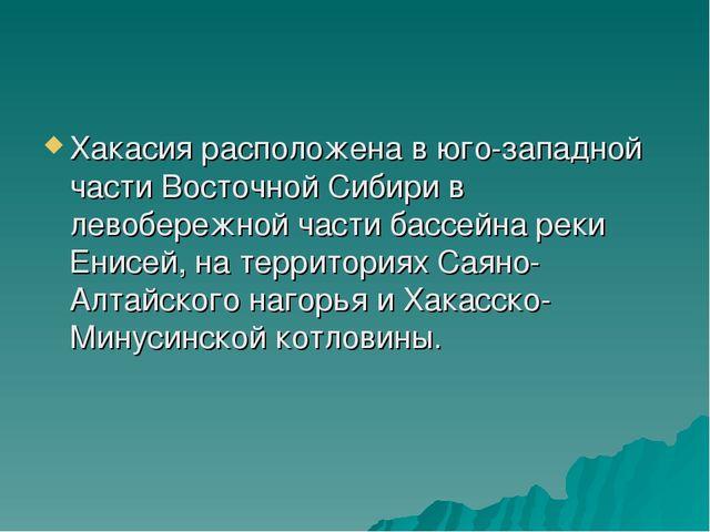 Хакасия расположена в юго-западной части Восточной Сибири в левобережной част...