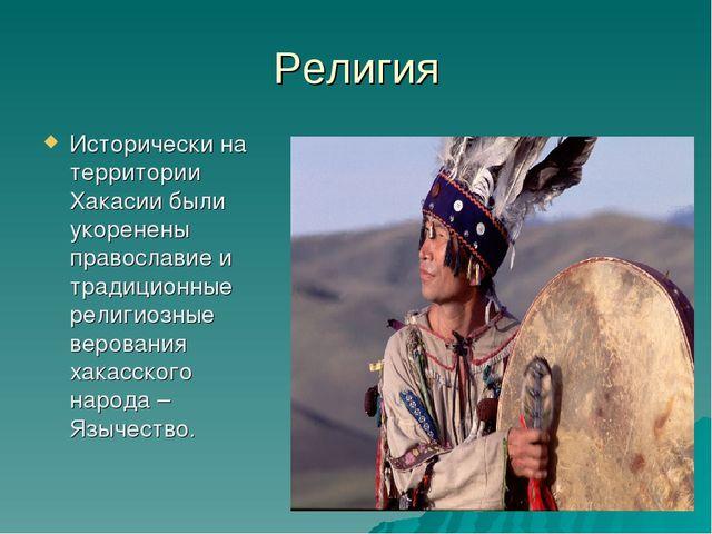 Религия Исторически на территории Хакасии были укоренены православие и традиц...