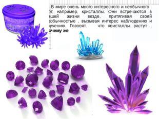 В мире очень много интересного и необычного . Вот, например, кристаллы. Они