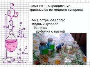 Опыт № 1. выращивание кристаллов из медного купороса Мне потребовалось: медны