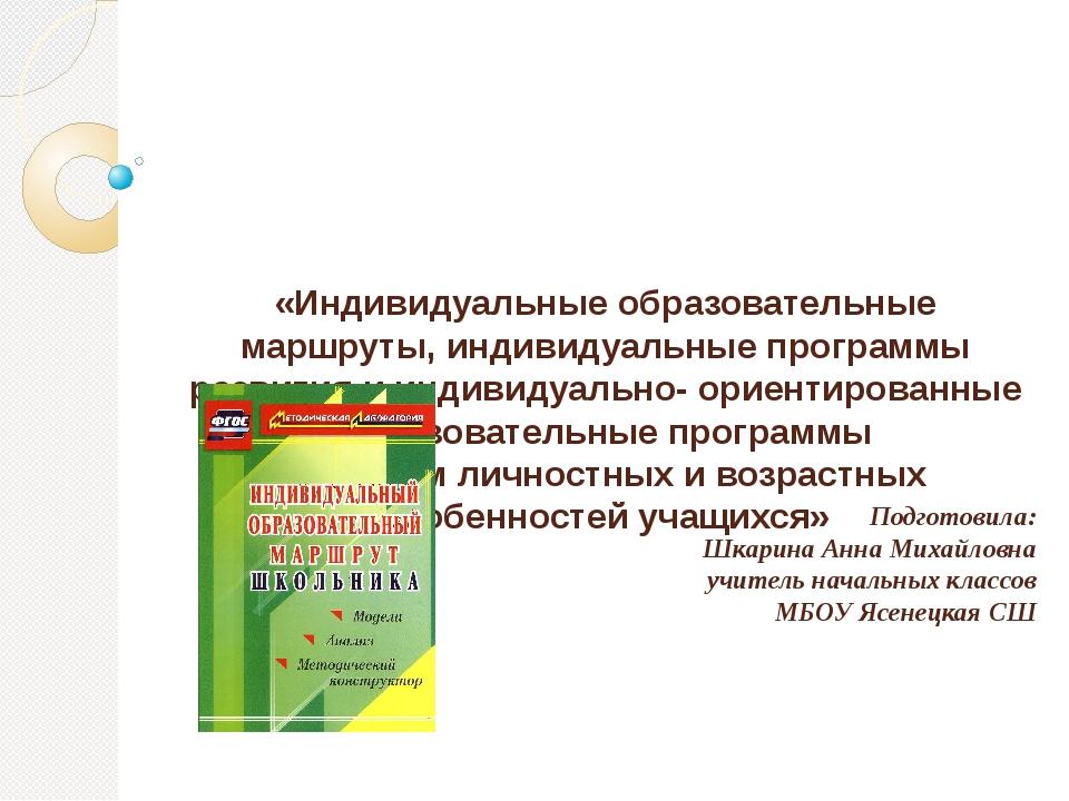«Индивидуальные образовательные маршруты, индивидуальные программы развития и...