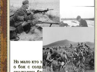 Но мало кто знает, что в то время бок о бок с солдатами гордо и отважно сража