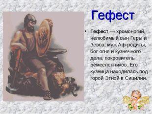 Гефест Гефест — хромоногий, нелюбимый сын Геры и Зевса, муж Афродиты, бог ог
