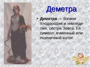 Деметра Деметра — богиня плодородия и земледелия, сестра Зевса. Ее символ: я