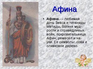 Афина Афина — любимая дочь Зевса и титаниды Метиды, богиня мудрости и справе