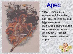 Арес Арес — коварный и вероломный бог войны, сын Геры, возлюбленный Афродиты