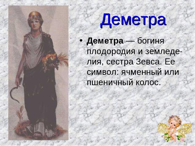 Деметра Деметра — богиня плодородия и земледелия, сестра Зевса. Ее символ: я...