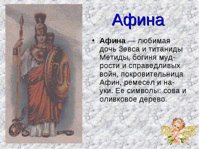 Афина Афина — любимая дочь Зевса и титаниды Метиды, богиня мудрости и справе...