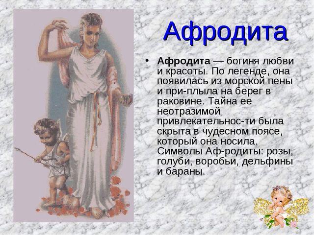 Афродита Афродита — богиня любви и красоты. По легенде, она появилась из морс...