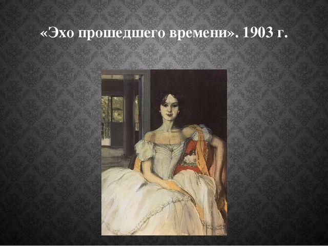 «Эхо прошедшего времени». 1903 г.