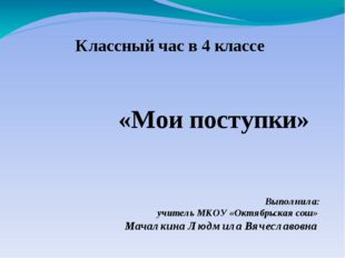 Классный час в 4 классе Выполнила: учитель МКОУ «Октябрьская сош» Мачалкина Л