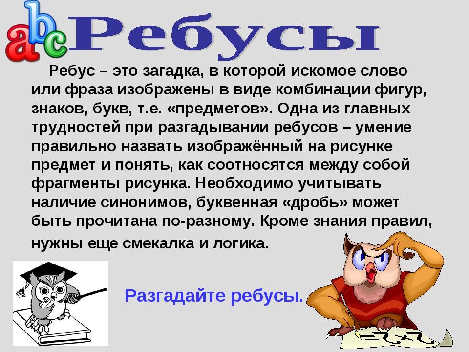 Ребус – это загадка, в которой искомое слово или фраза изображены в виде ком...