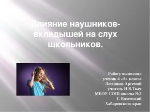 Влияние наушников- вкладышей на слух школьников. Работу выполнил ученик 4 «А»