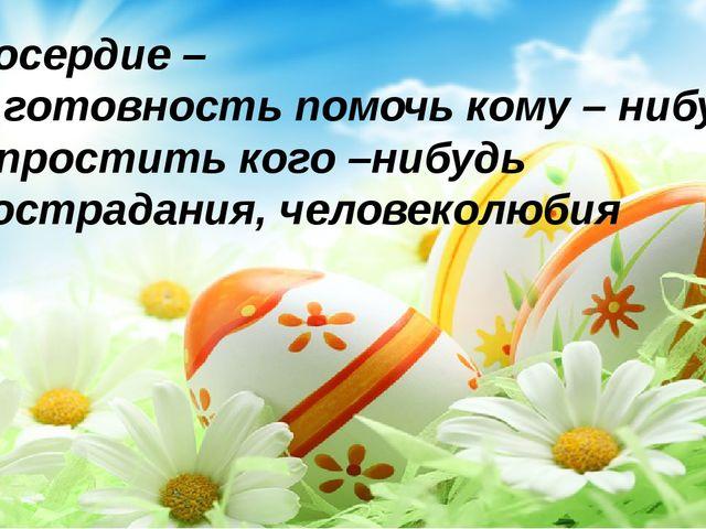 Милосердие – это готовность помочь кому – нибудь или простить кого –нибудь и...