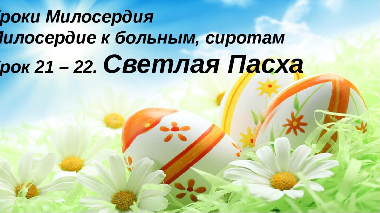 Уроки Милосердия Милосердие к больным, сиротам Урок 21 – 22. Светлая Пасха