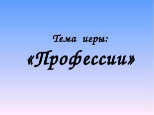 Тема игры: «Профессии»