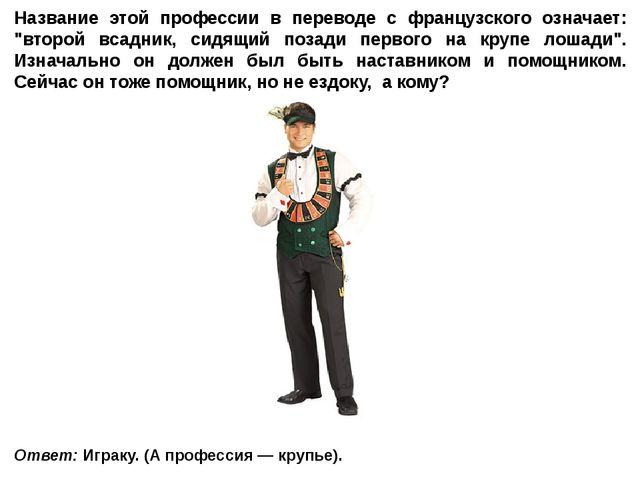 Ответ: Играку. (А профессия — крупье). Название этой профессии в переводе с ф...