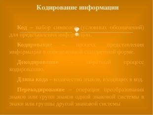 Код – набор символов (условных обозначений) для представления информации. К