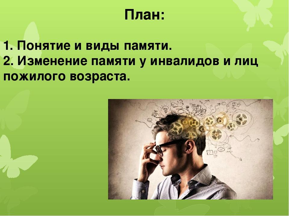 План: 1. Понятие и виды памяти. 2. Изменение памяти у инвалидов и лиц пожилог...