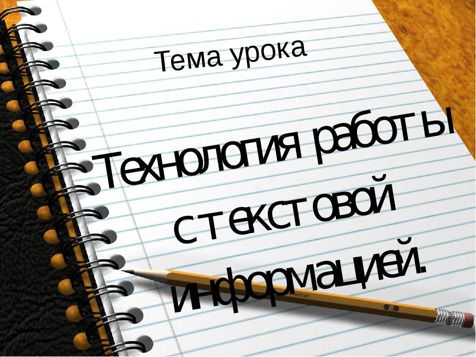 Тема урока Технология работы с текстовой информацией.