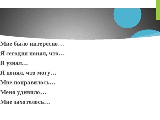 Мне было интересно… Я сегодня понял, что… Я узнал… Я понял, что могу… Мне пон...