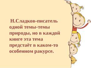 Н.Сладков-писатель одной темы-темы природы, но в каждой книге эта тема предс