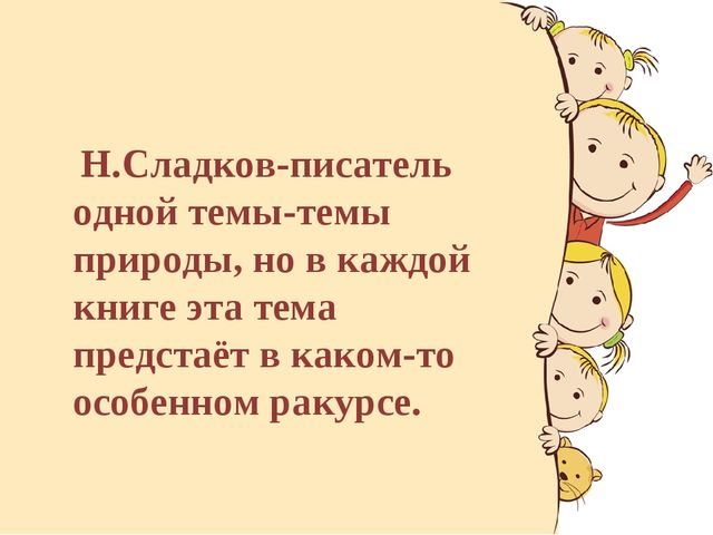 Н.Сладков-писатель одной темы-темы природы, но в каждой книге эта тема предс...
