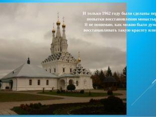 И только 1962 году были сделаны первые попытки восстановления монастыря. Я не