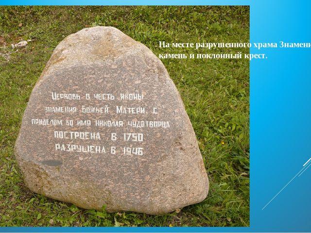 На месте разрушенного храма Знамения стоит камень и поклонный крест.