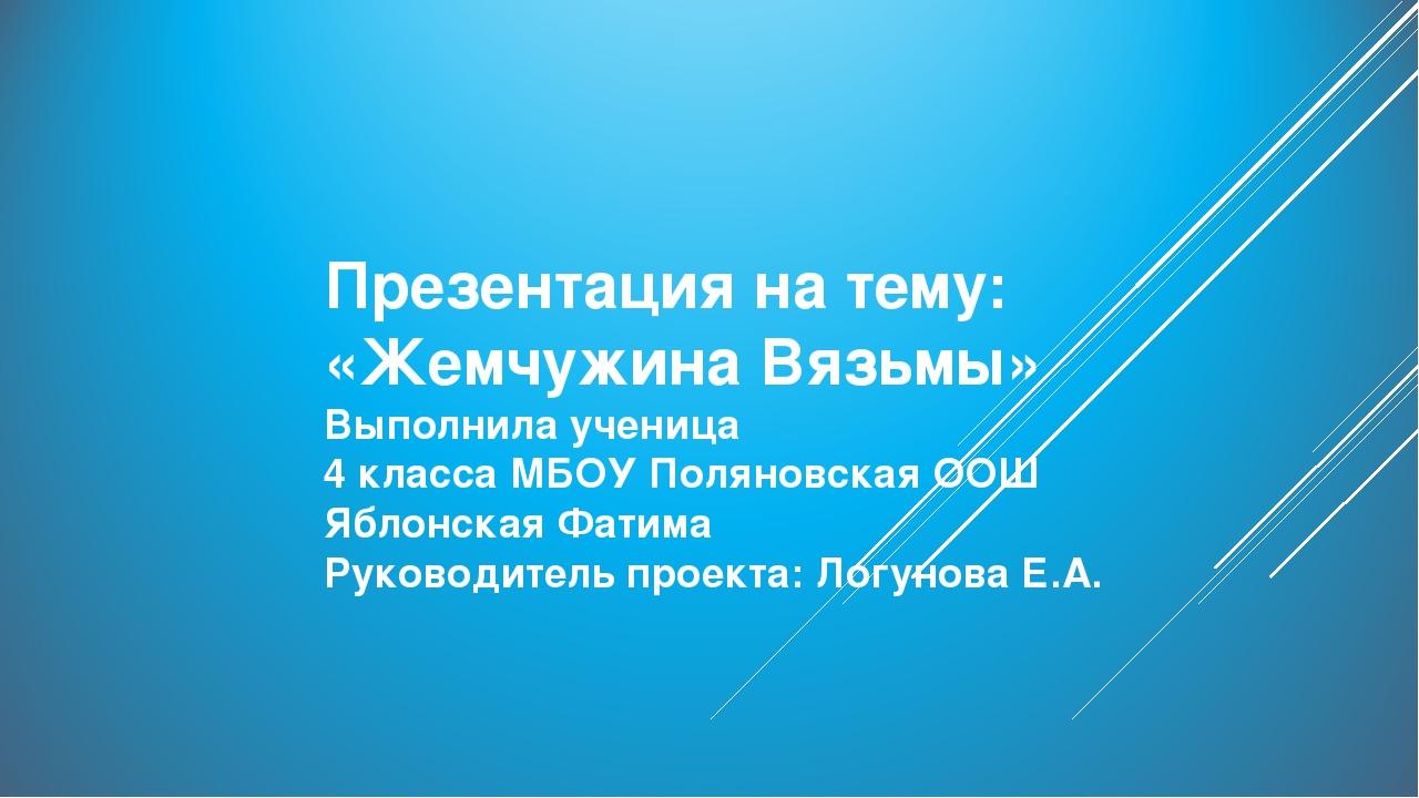 Презентация на тему: «Жемчужина Вязьмы» Выполнила ученица 4 класса МБОУ Полян...