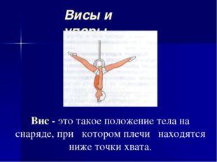 Висы и упоры Вис - это такое положение тела на снаряде, при котором плечи нах