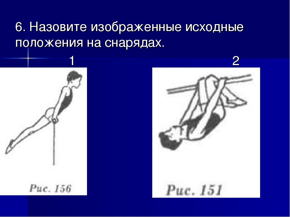 6. Назовите изображенные исходные положения на снарядах. 1 2
