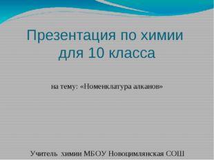 Презентация по химии для 10 класса на тему: «Номенклатура алканов» Учитель х