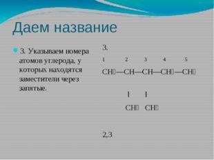 Даем название 3. Указываем номера атомов углерода, у которых находятся замест
