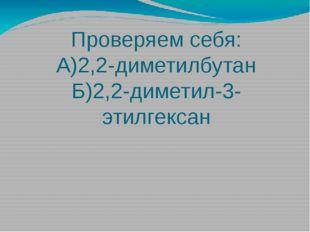 Проверяем себя: А)2,2-диметилбутан Б)2,2-диметил-3-этилгексан