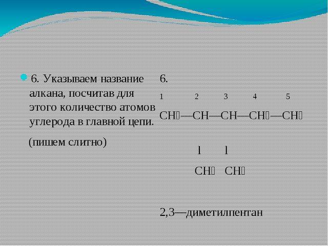 6. Указываем название алкана, посчитав для этого количество атомов углерода в...
