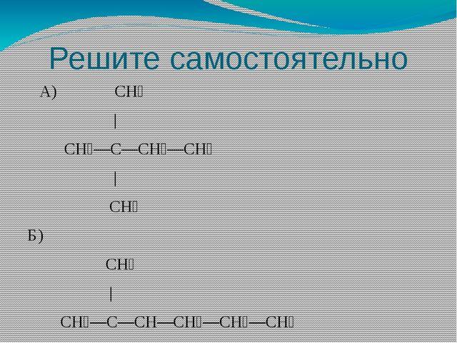 Решите самостоятельно А) СН₃ | СН₃—С—СН₂—СН₃ | СН₃ Б) СН₃ | СН₃—С—СН—СН₂—СН₂—...